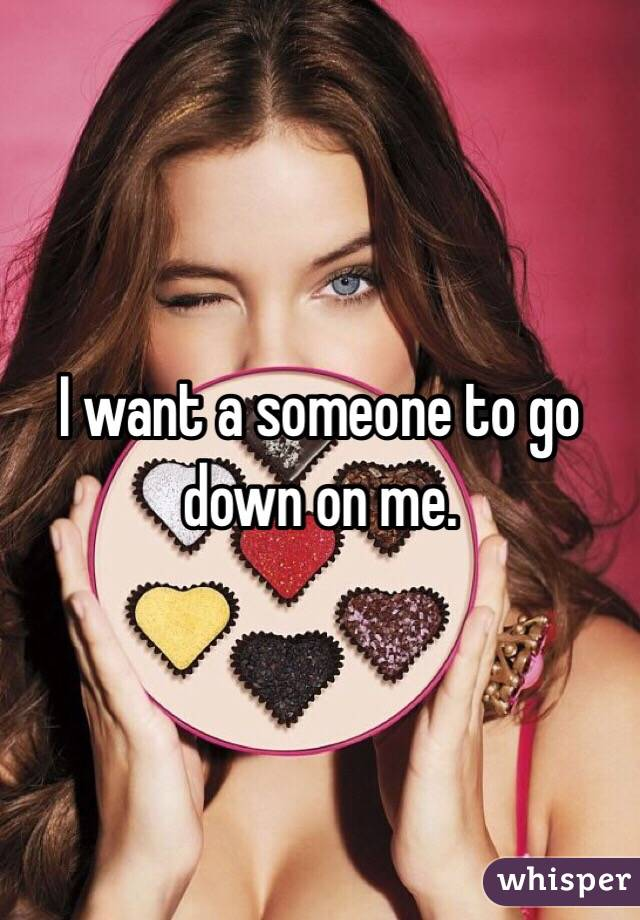 I want a someone to go down on me.