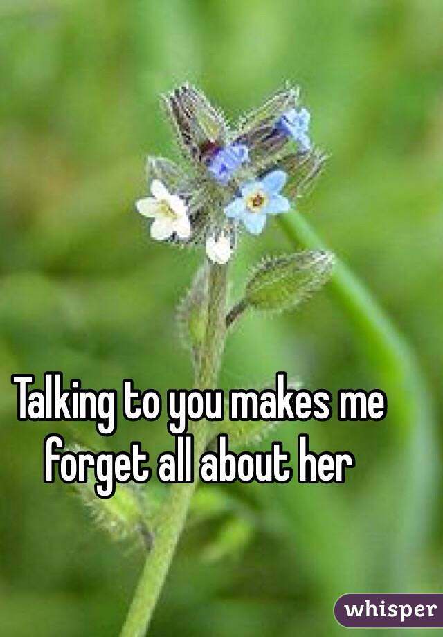 Talking to you makes me forget all about her