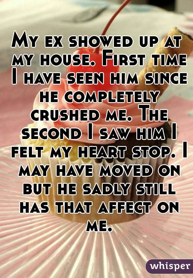 My ex showed up at my house. First time I have seen him since he completely crushed me. The second I saw him I felt my heart stop. I may have moved on but he sadly still has that affect on me.