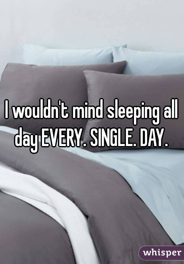 I wouldn't mind sleeping all day EVERY. SINGLE. DAY.