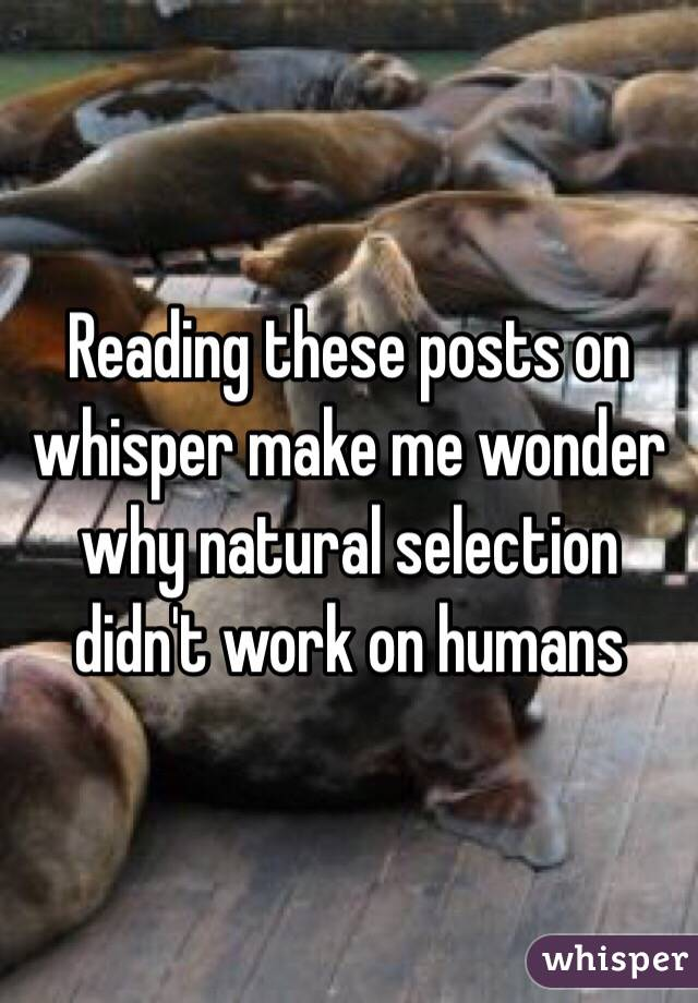 Reading these posts on whisper make me wonder why natural selection didn't work on humans