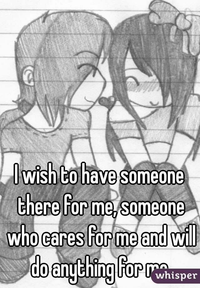 I wish to have someone there for me, someone who cares for me and will do anything for me.