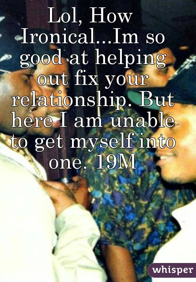 Lol, How Ironical...Im so good at helping out fix your relationship. But here I am unable to get myself into one. 19M