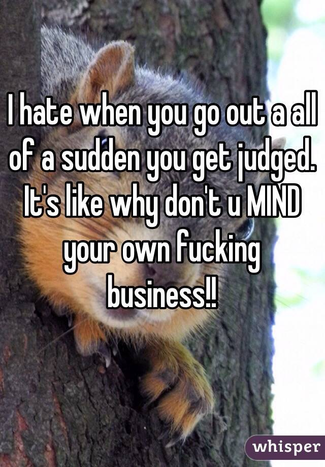I hate when you go out a all of a sudden you get judged. It's like why don't u MIND your own fucking business!!