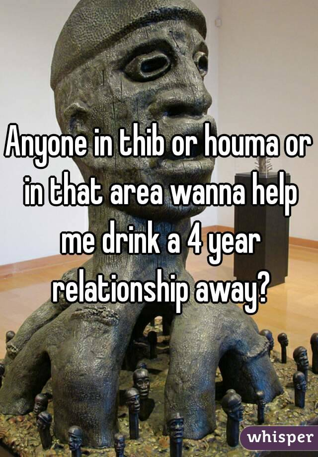 Anyone in thib or houma or in that area wanna help me drink a 4 year relationship away?