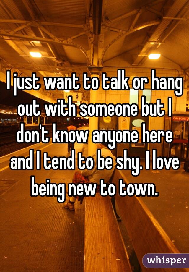 I just want to talk or hang out with someone but I don't know anyone here and I tend to be shy. I love being new to town.