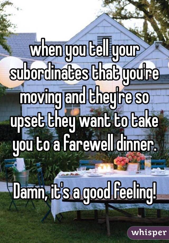 when you tell your subordinates that you're moving and they're so upset they want to take you to a farewell dinner.   Damn, it's a good feeling!