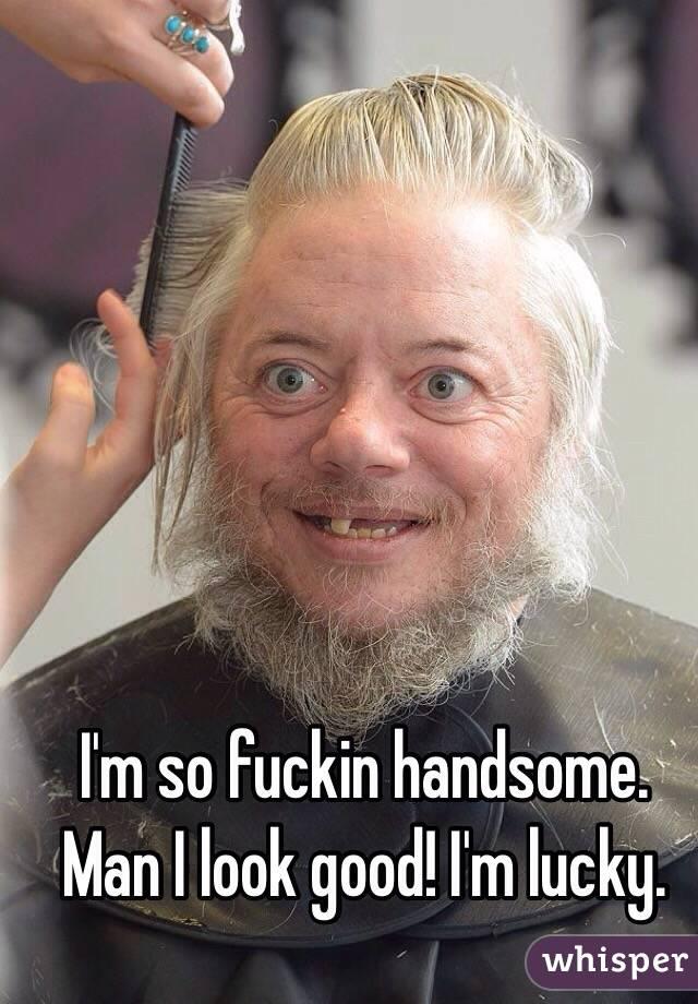 I'm so fuckin handsome. Man I look good! I'm lucky.