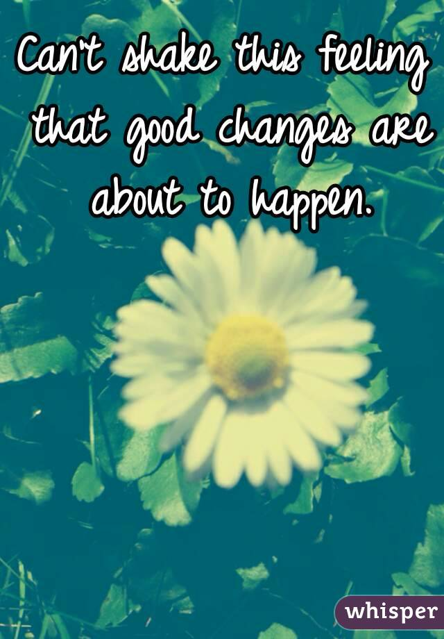 Can't shake this feeling that good changes are about to happen.
