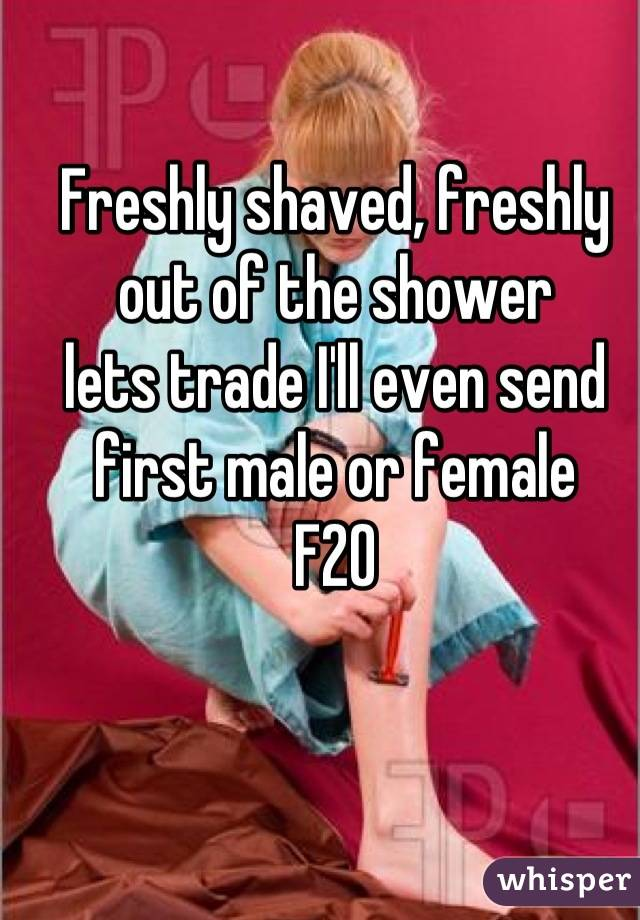 Freshly shaved, freshly out of the shower  lets trade I'll even send first male or female  F20