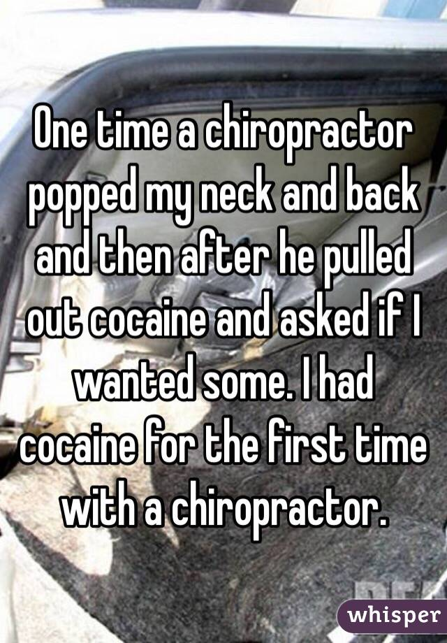 One time a chiropractor popped my neck and back and then after he pulled out cocaine and asked if I wanted some. I had cocaine for the first time with a chiropractor.