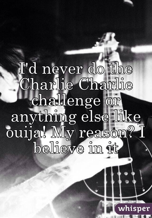I'd never do the Charlie Charlie challenge or anything else like ouija! My reason? I believe in it