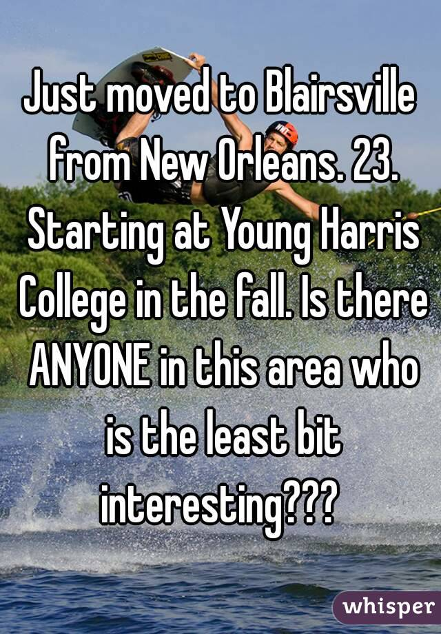 Just moved to Blairsville from New Orleans. 23. Starting at Young Harris College in the fall. Is there ANYONE in this area who is the least bit interesting???