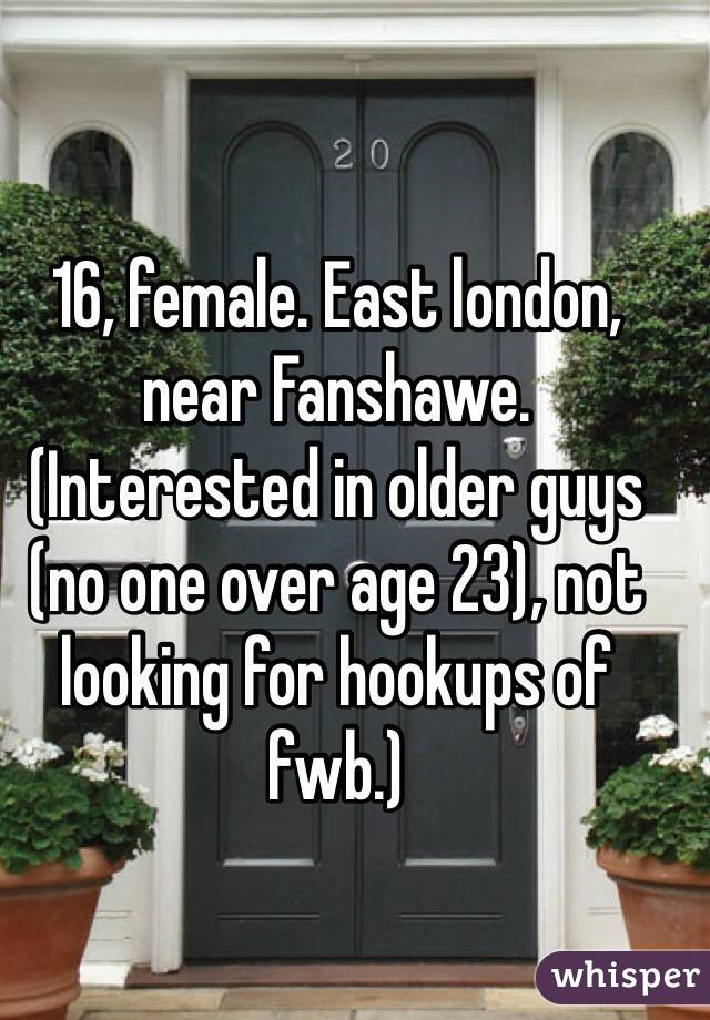 16, female. East london, near Fanshawe. (Interested in older guys (no one over age 23), not looking for hookups of fwb.)