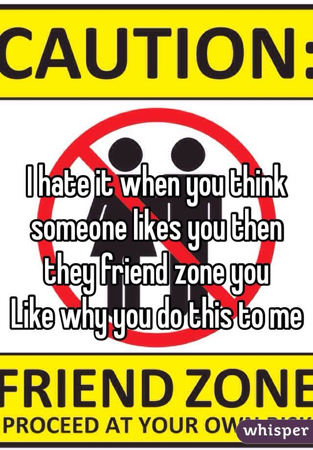 I hate it when you think someone likes you then they friend zone you  Like why you do this to me
