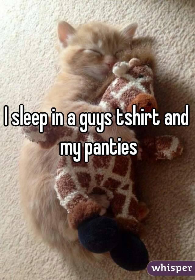 I sleep in a guys tshirt and my panties