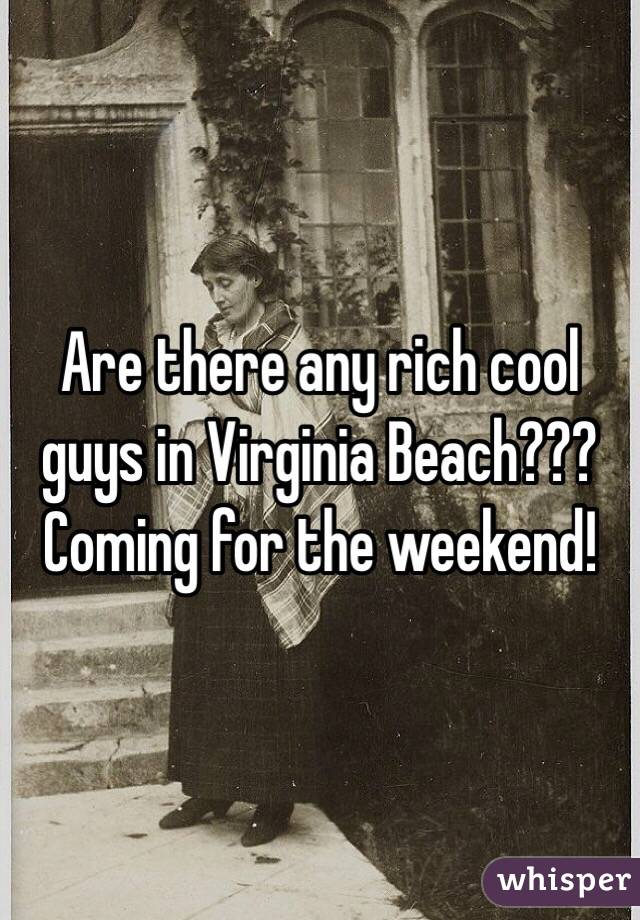 Are there any rich cool guys in Virginia Beach??? Coming for the weekend!