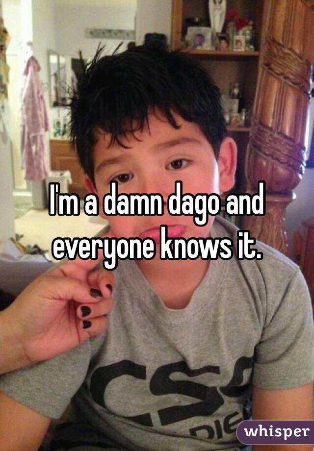 I'm a damn dago and everyone knows it.