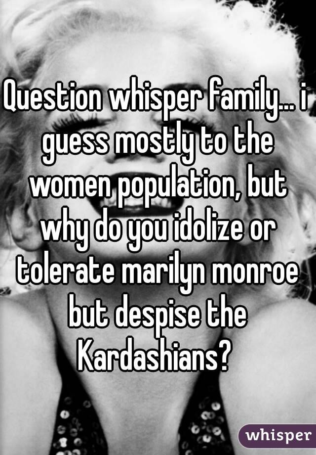 Question whisper family... i guess mostly to the women population, but why do you idolize or tolerate marilyn monroe but despise the Kardashians?