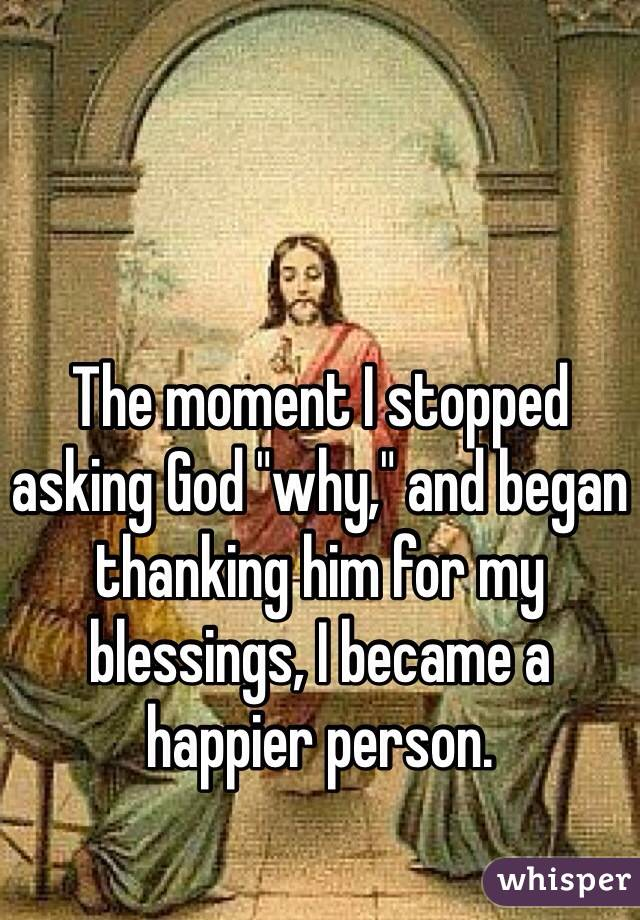 "The moment I stopped asking God ""why,"" and began thanking him for my blessings, I became a happier person."