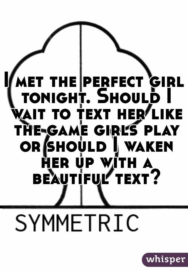 I met the perfect girl tonight. Should I wait to text her like the game girls play or should I waken her up with a beautiful text?