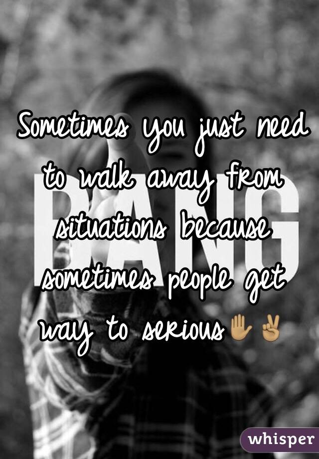 Sometimes you just need to walk away from situations because sometimes people get way to serious✋🏽✌🏽️