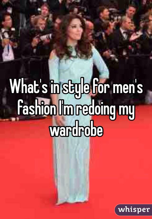 What's in style for men's fashion I'm redoing my wardrobe