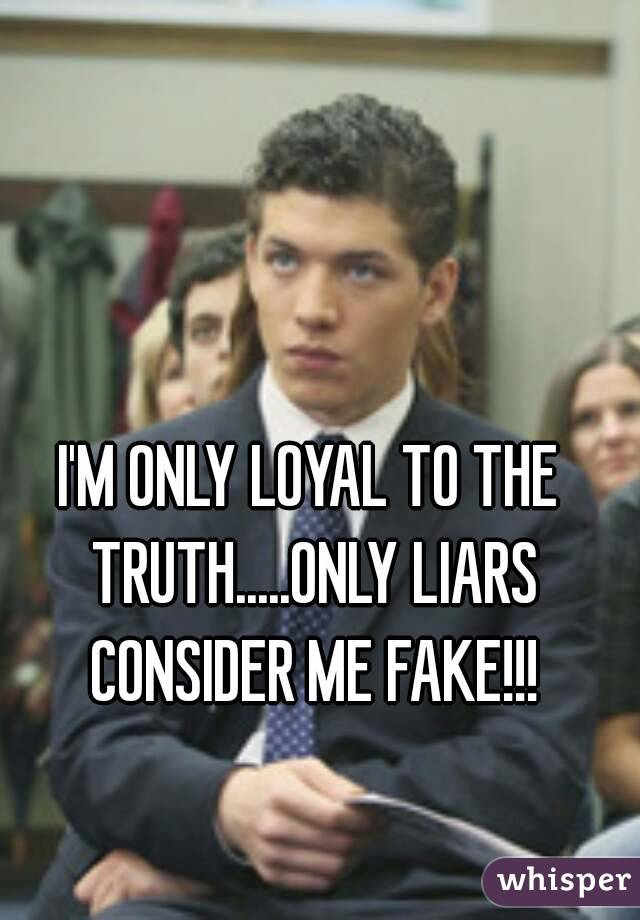 I'M ONLY LOYAL TO THE TRUTH.....ONLY LIARS CONSIDER ME FAKE!!!