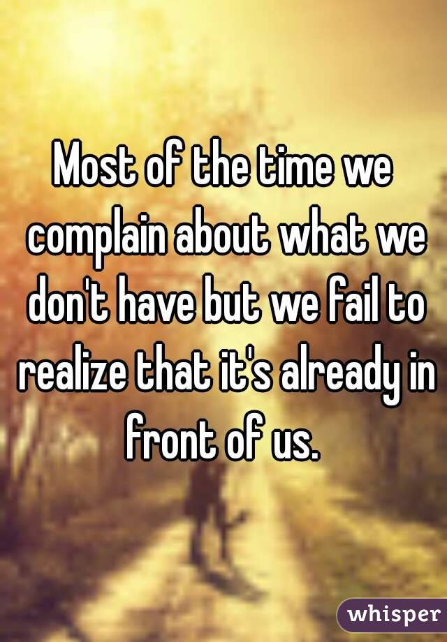 Most of the time we complain about what we don't have but we fail to realize that it's already in front of us.
