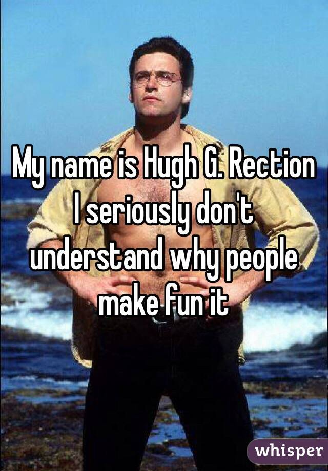 My name is Hugh G. Rection I seriously don't understand why people make fun it