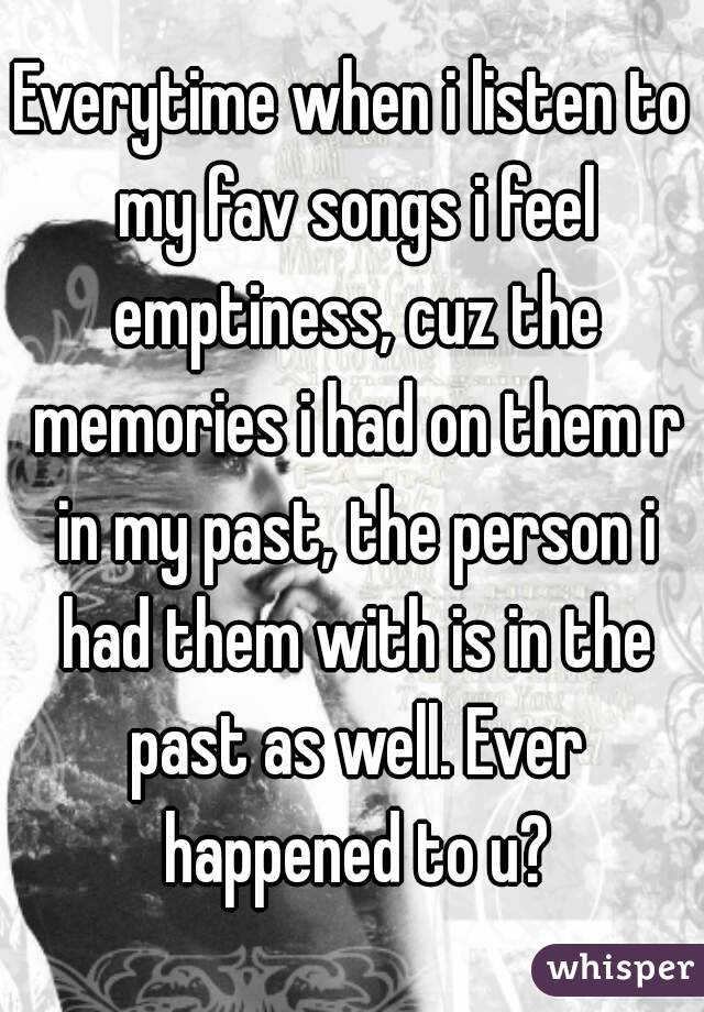 Everytime when i listen to my fav songs i feel emptiness, cuz the memories i had on them r in my past, the person i had them with is in the past as well. Ever happened to u?
