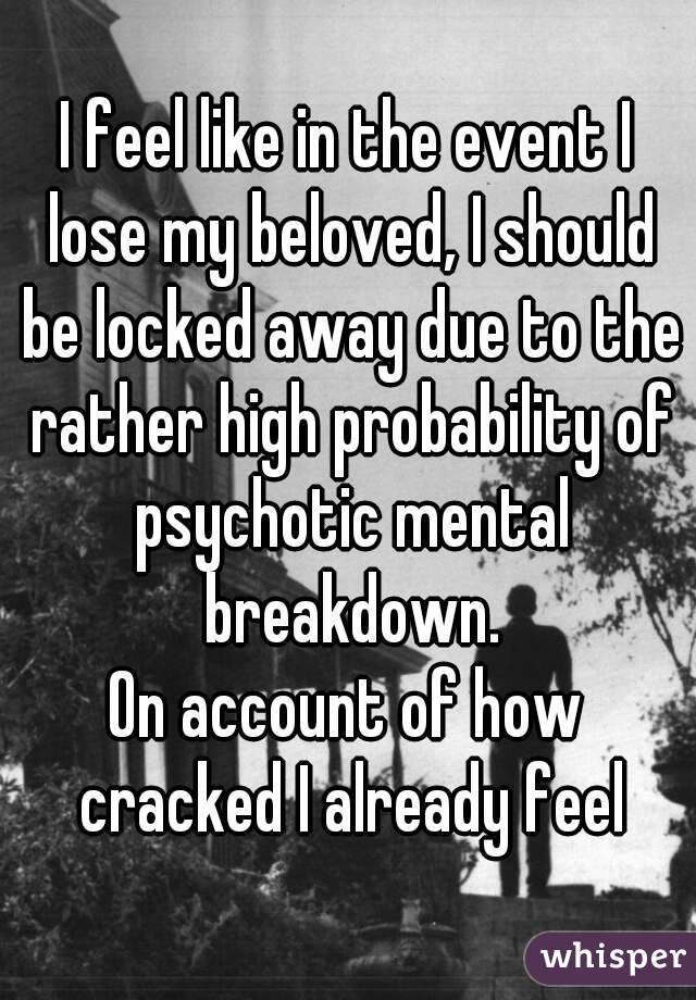 I feel like in the event I lose my beloved, I should be locked away due to the rather high probability of psychotic mental breakdown. On account of how cracked I already feel
