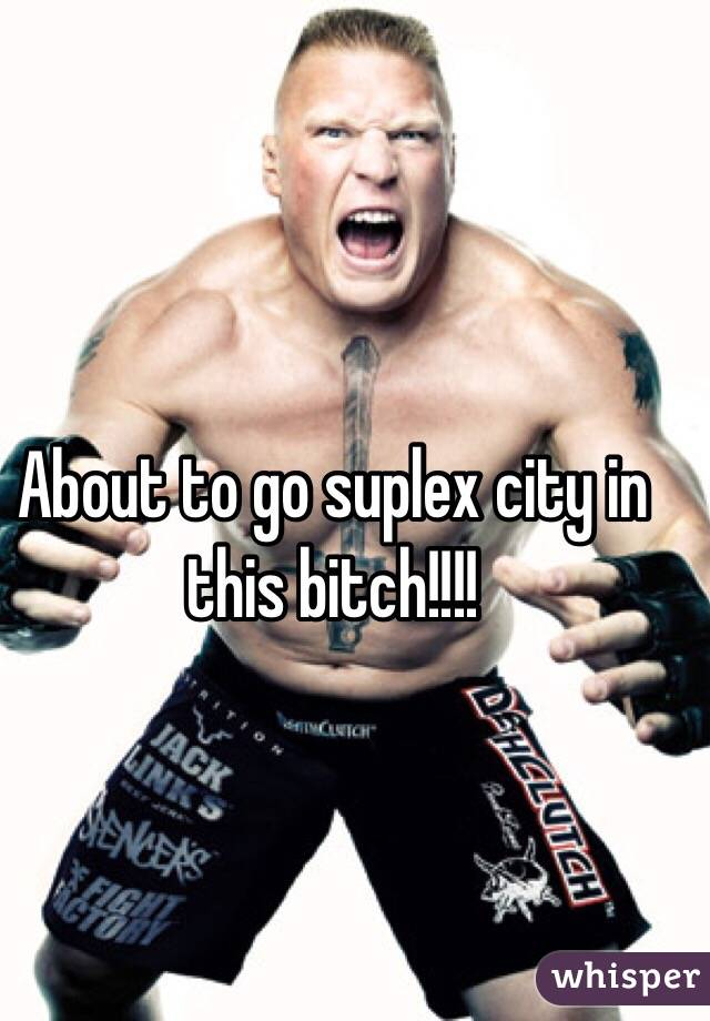 About to go suplex city in this bitch!!!!