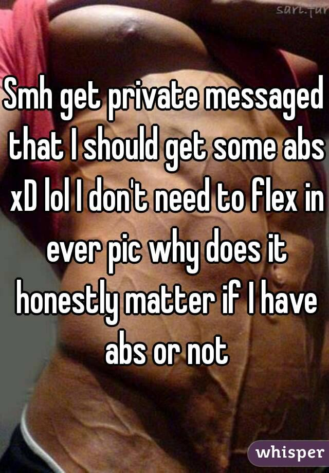 Smh get private messaged that I should get some abs xD lol I don't need to flex in ever pic why does it honestly matter if I have abs or not