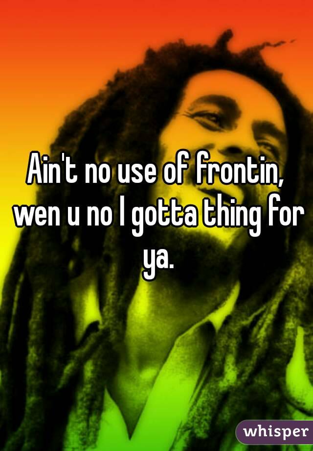 Ain't no use of frontin, wen u no I gotta thing for ya.