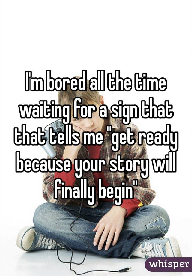 "I'm bored all the time waiting for a sign that that tells me ""get ready because your story will finally begin"""