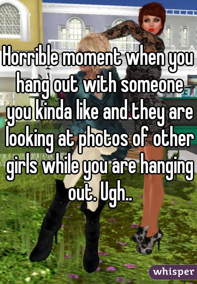 Horrible moment when you hang out with someone you kinda like and they are looking at photos of other girls while you are hanging out. Ugh..