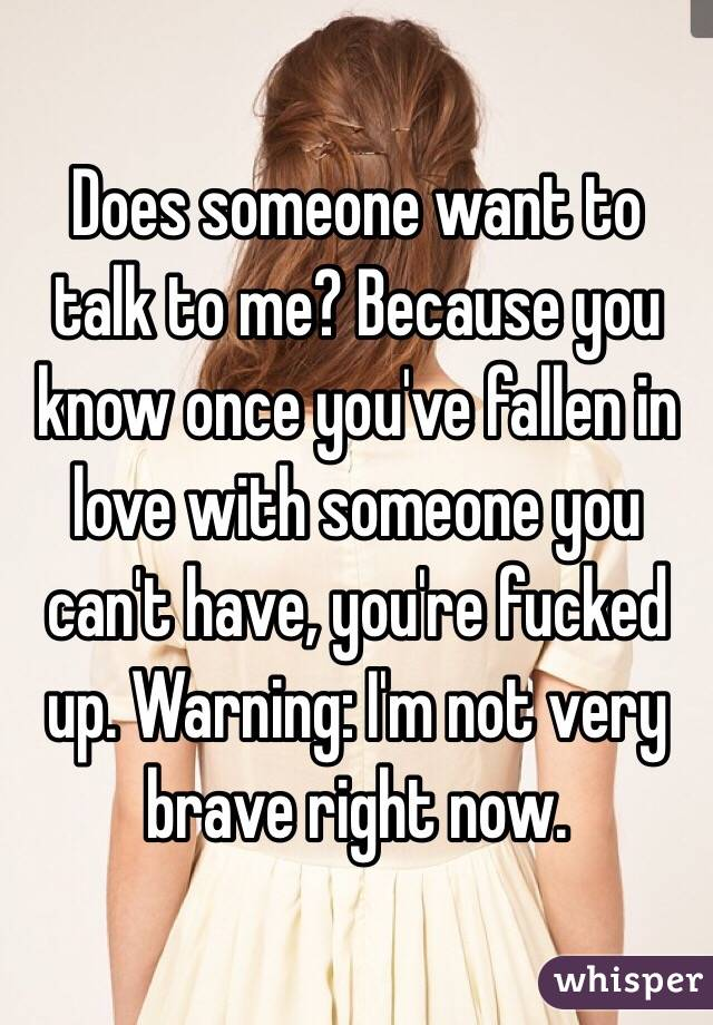 Does someone want to talk to me? Because you know once you've fallen in love with someone you can't have, you're fucked up. Warning: I'm not very brave right now.