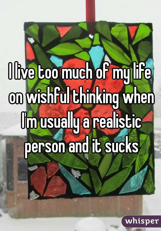 I live too much of my life on wishful thinking when I'm usually a realistic person and it sucks