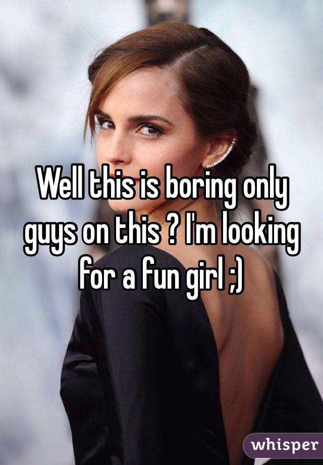 Well this is boring only guys on this ? I'm looking for a fun girl ;)