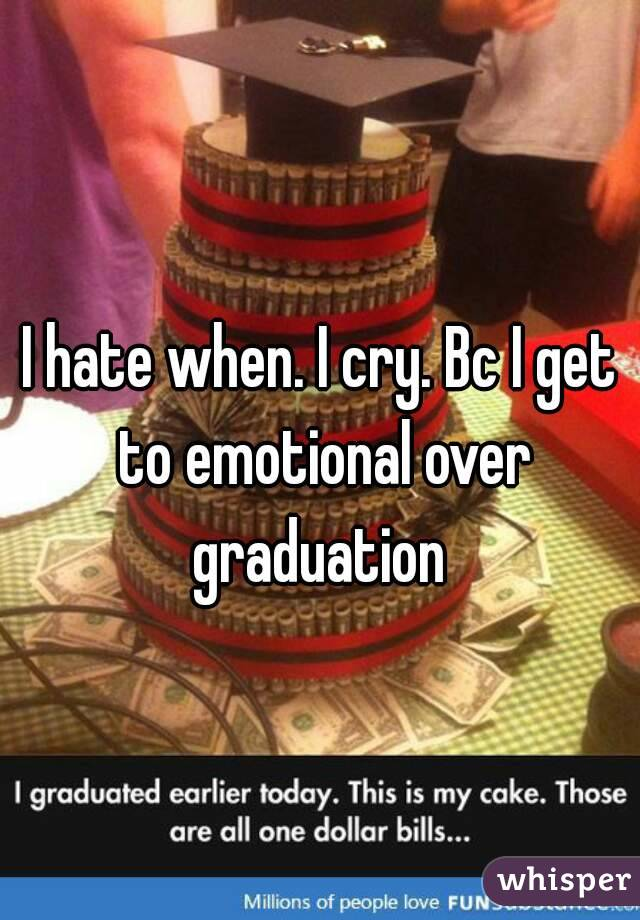 I hate when. I cry. Bc I get to emotional over graduation