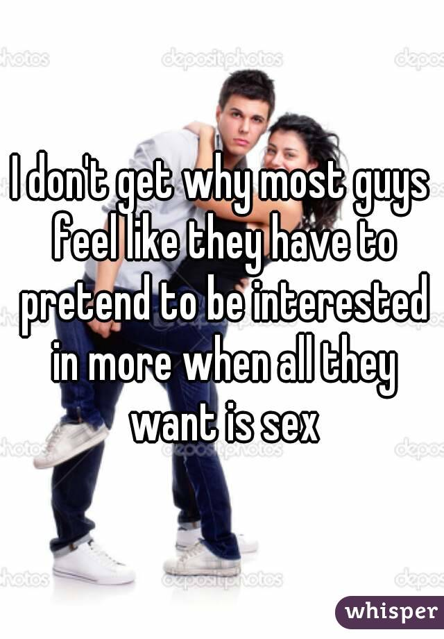 I don't get why most guys feel like they have to pretend to be interested in more when all they want is sex