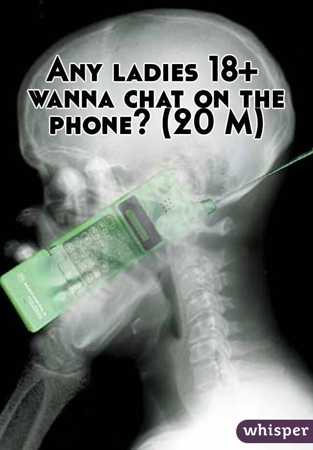 Any ladies 18+ wanna chat on the phone? (20 M)