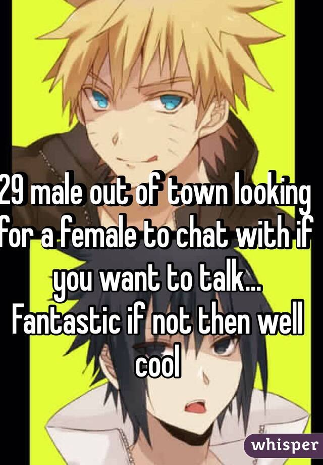 29 male out of town looking for a female to chat with if you want to talk... Fantastic if not then well cool