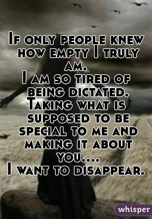 If only people knew how empty I truly am.  I am so tired of being dictated. Taking what is supposed to be special to me and making it about you.... I want to disappear.