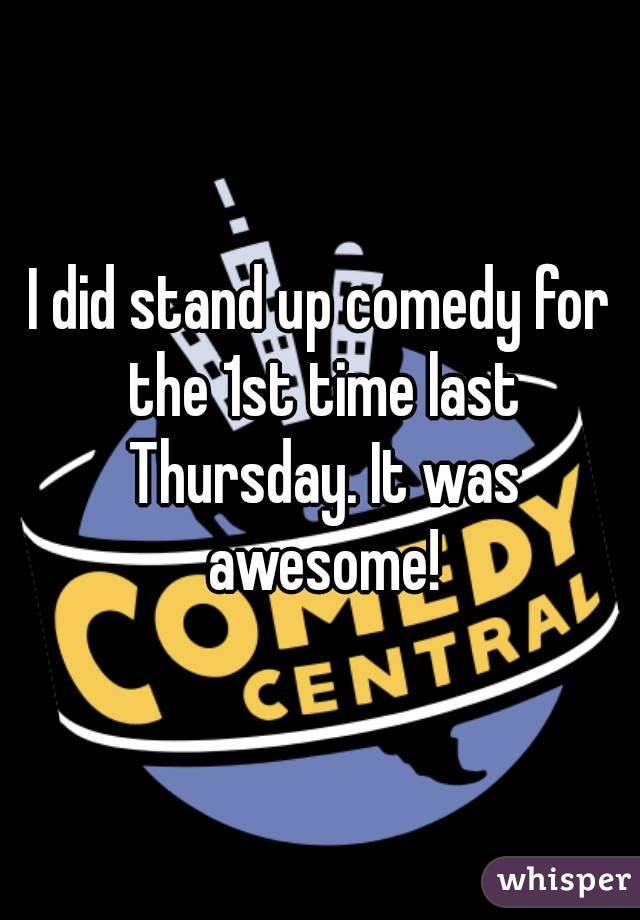 I did stand up comedy for the 1st time last Thursday. It was awesome!