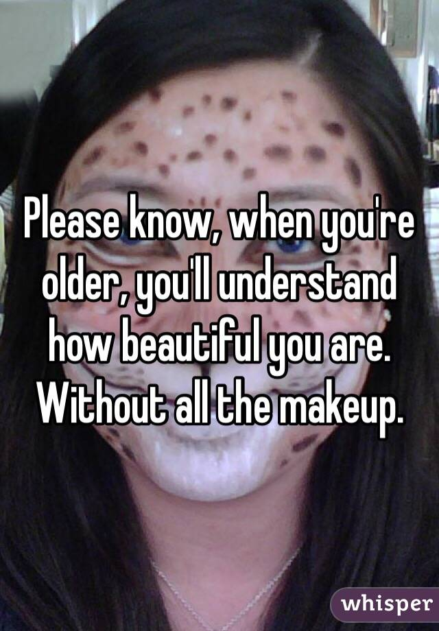 Please know, when you're older, you'll understand how beautiful you are. Without all the makeup.