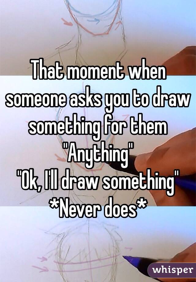"That moment when someone asks you to draw something for them ""Anything"" ""Ok, I'll draw something"" *Never does*"