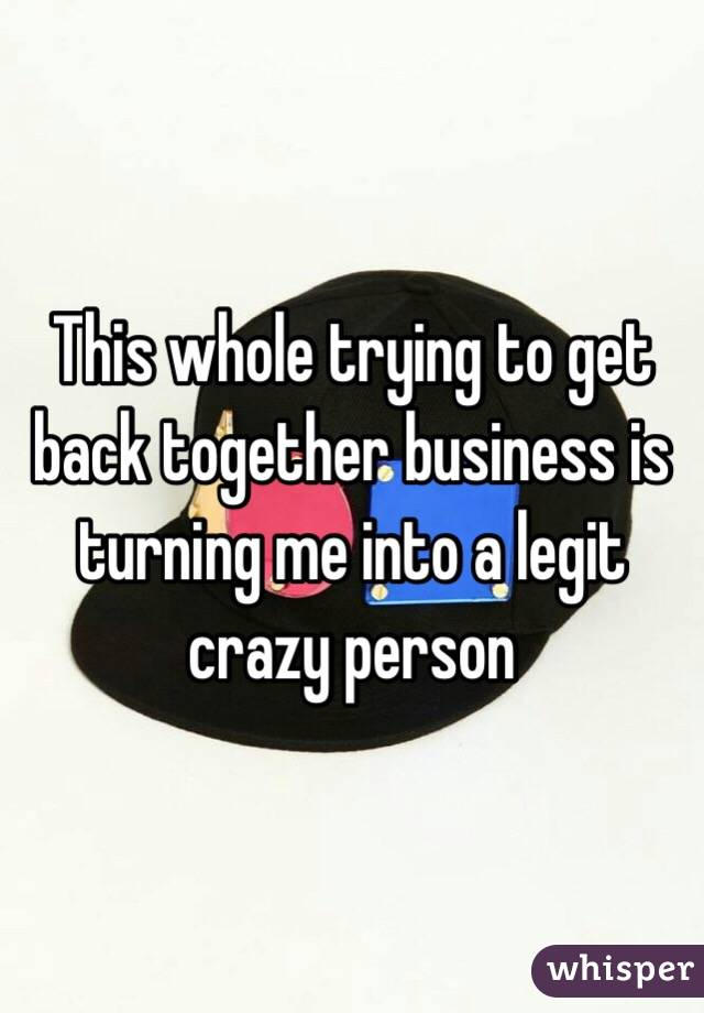 This whole trying to get back together business is turning me into a legit crazy person