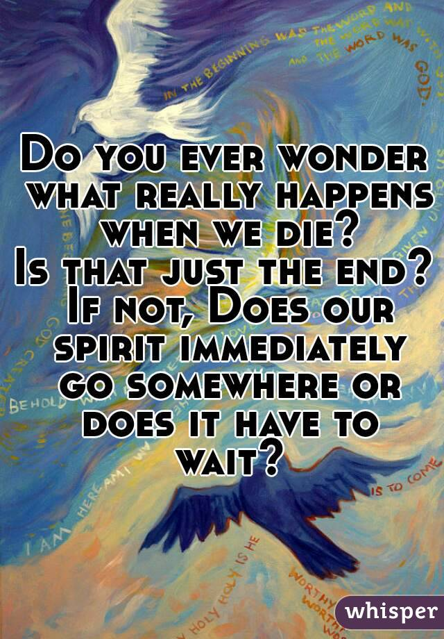 Do you ever wonder what really happens when we die? Is that just the end? If not, Does our spirit immediately go somewhere or does it have to wait?